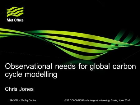 Observational needs for global carbon cycle modelling Chris Jones Met Office Hadley CentreESA CCI CMUG Fourth Integration Meeting, Exeter, June 2014.
