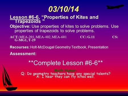 "03/10/14 Lesson #6-6, ""<strong>Properties</strong> <strong>of</strong> Kites and Trapezoids  Objective: Use <strong>properties</strong> <strong>of</strong> kites to solve problems. Use <strong>properties</strong> <strong>of</strong> trapezoids to solve."