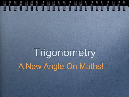 "Trigonometry A New Angle On Maths!. The Clue is in the name... ""Tri..."" - to do with triangles ""...metry"" - to do with measuring So Trigonometry is basically."