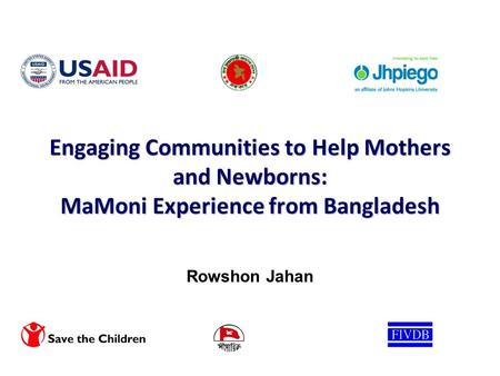 Engaging Communities to Help Mothers and Newborns: MaMoni Experience from Bangladesh Rowshon Jahan.
