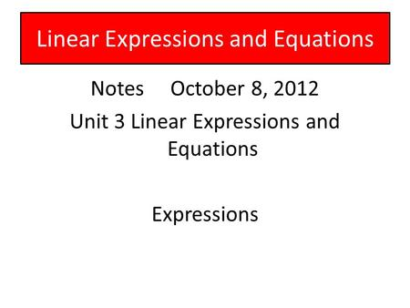 Notes October 8, 2012 Unit 3 Linear Expressions and Equations Expressions Linear Expressions and Equations.
