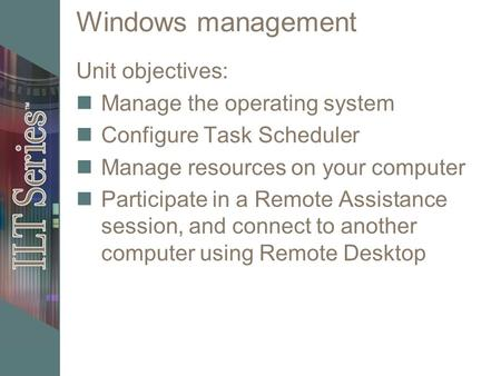 Windows management Unit objectives: Manage the operating system Configure Task Scheduler Manage resources on your computer Participate in a Remote Assistance.