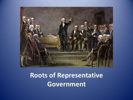 Roots of Representative Government. As discussed in the previous section – power of the government comes from the governed (the people) That is a Democracy.