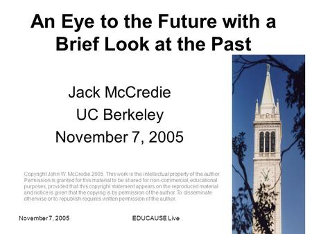 November 7, 2005EDUCAUSE Live1 An Eye to the Future with a Brief Look at the Past Jack McCredie UC Berkeley November 7, 2005 Copyright John W. McCredie.