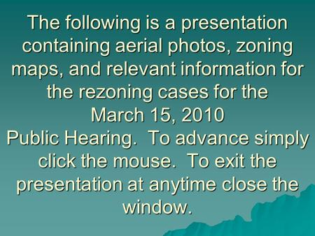 The following is a presentation containing aerial photos, zoning maps, and relevant information for the rezoning cases for the March 15, 2010 Public Hearing.