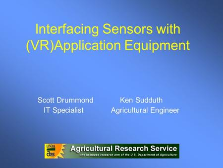 Interfacing Sensors with (VR)Application Equipment Scott Drummond Ken Sudduth IT Specialist Agricultural Engineer.