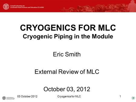 CRYOGENICS FOR MLC Cryogenic Piping in the Module Eric Smith External Review of MLC October 03, 2012 03 October 2012Cryogenics for MLC1.