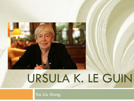 URSULA K. LE GUIN Ka Lia Xiong. Life  Born in Berkley, CA on October 21, 1929  Her father, Alfred L. Kroeber, taught anthropology  Her mother, Theodora.