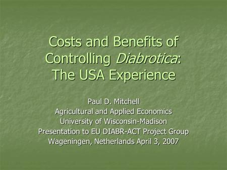 Costs and Benefits of Controlling Diabrotica: The USA Experience Paul D. Mitchell Agricultural and Applied Economics University of Wisconsin-Madison Presentation.