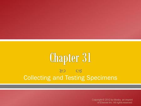  Collecting and Testing Specimens Copyright © 2012 by Mosby, an imprint of Elsevier Inc. All rights reserved.