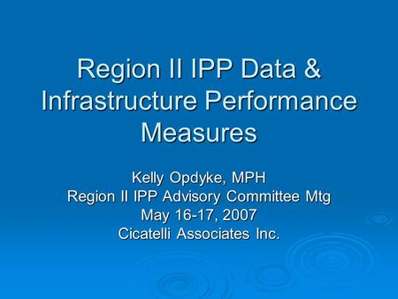 Region II IPP Data & Infrastructure Performance Measures Kelly Opdyke, MPH Region II IPP Advisory Committee Mtg May 16-17, 2007 Cicatelli Associates Inc.