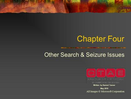 Chapter Four Other Search & Seizure Issues All Images © Microsoft Corporation Written by Karmel Tanner May 2010.