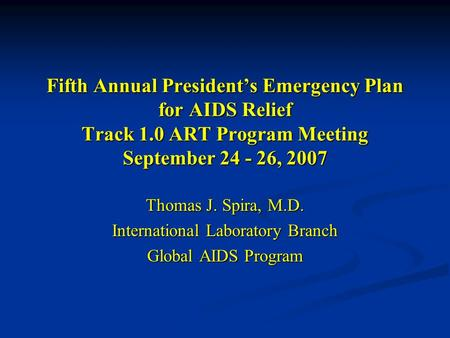 Fifth Annual President's Emergency Plan for AIDS Relief Track 1.0 ART Program Meeting September 24 - 26, 2007 Thomas J. Spira, M.D. International Laboratory.