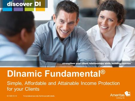 DInamic Fundamental ® Simple, Affordable and Attainable Income Protection for your Clients DI 1525 12-14For producer use only. Not for use with clients.