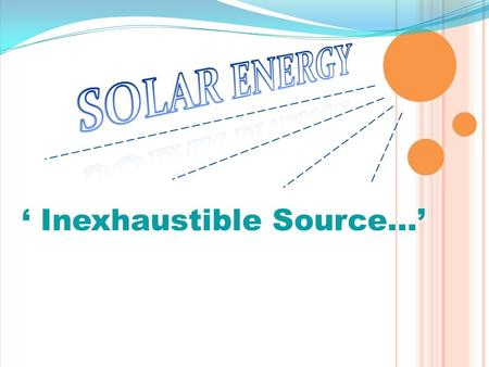 "' Inexhaustible Source…'. OBJECTIVES…  To decrease the use of non- renewable energy sources by using solar energy.  To solve the problem of ""GLOBAL."