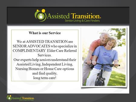 What is our Service We at ASSISTED TRANSITION are SENIOR ADVOCATES who specialize in COMPLIMENTARY Elder Care Referral Services. Our experts help seniors.