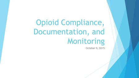 Opioid Compliance, Documentation, and Monitoring October 9, 2015.