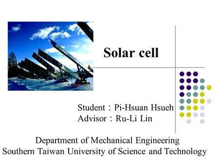 Solar cell Student : Pi-Hsuan Hsueh Advisor : Ru-Li Lin Department of Mechanical Engineering Southern Taiwan University of Science and Technology.