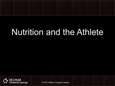 © 2010 Delmar, Cengage Learning 1 © 2011 Delmar, Cengage Learning Nutrition and the Athlete.