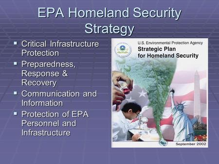 EPA Homeland Security Strategy  Critical Infrastructure Protection  Preparedness, Response & Recovery  Communication and Information  Protection of.