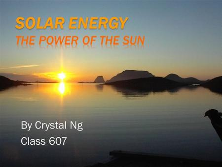 By Crystal Ng Class 607. Solar energy is energy created by the sun. There is a process of how this happens. The sun reflects on a solar panel, the solar.