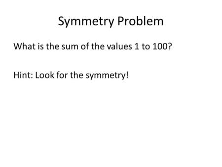 Symmetry Problem What is the sum of the values 1 to 100? Hint: Look for the symmetry!