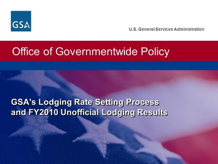 Office of Governmentwide Policy U.S. General Services Administration GSA's Lodging Rate Setting Process and FY2010 Unofficial Lodging Results.