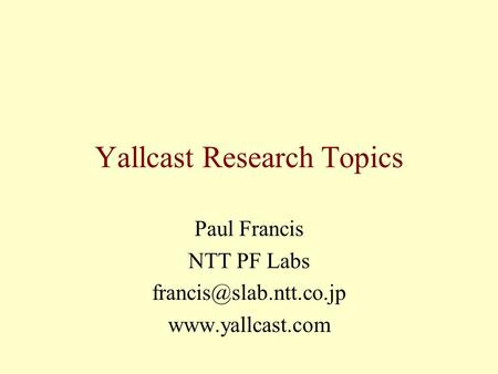 Yallcast Research Topics Paul Francis NTT PF Labs
