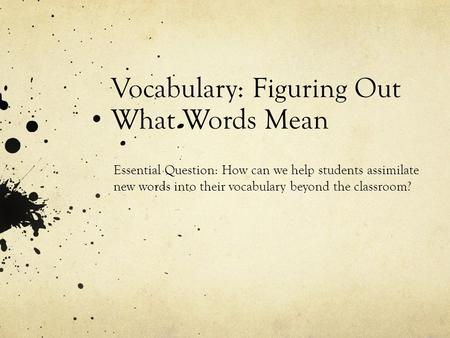 Vocabulary: Figuring Out What Words Mean Essential Question: How can we help students assimilate new words into their vocabulary beyond the classroom?