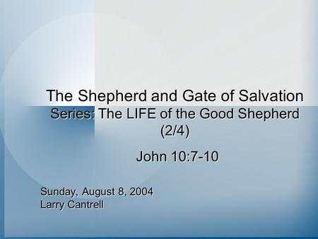 The Shepherd and Gate of Salvation Series: The LIFE of the Good Shepherd (2/4) Sunday, August 8, 2004 Larry Cantrell John 10:7-10.