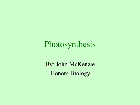 Photosynthesis By: John McKenzie Honors Biology. Photosynthesis The conversion of light energy to chemical energy that is stored in glucose or other organic.