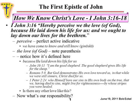 "The First Epistle of John June 19, 2011 Bob Eckel 1 How We Know Christ's Love - I John 3:16-18 I John 3:16 ""Hereby perceive we the love (of God), because."