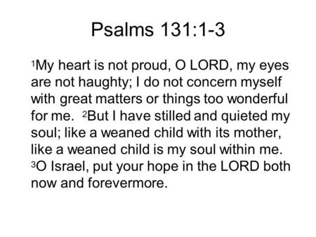 Psalms 131:1-3 1 My heart is not proud, O LORD, my eyes are not haughty; I do not concern myself with great matters or things too wonderful for me. 2 But.