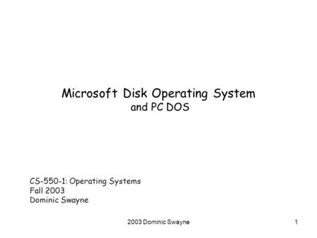 2003 Dominic Swayne1 Microsoft Disk Operating System and PC DOS CS-550-1: Operating Systems Fall 2003 Dominic Swayne.