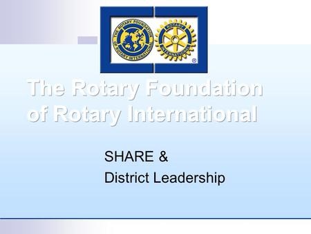 SHARE & District Leadership. SHARE Why is it called SHARE? Rotarians SHARE their resources with their fellow Rotarians. SHARE? The Trustees SHARE some.