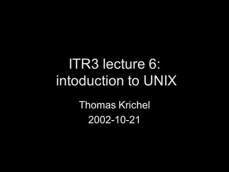 ITR3 lecture 6: intoduction to UNIX Thomas Krichel 2002-10-21.