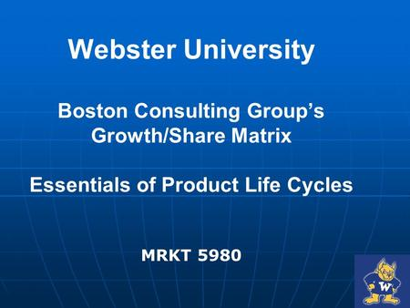 Webster University Boston Consulting Group's Growth/Share Matrix Essentials of Product Life Cycles MRKT 5980.