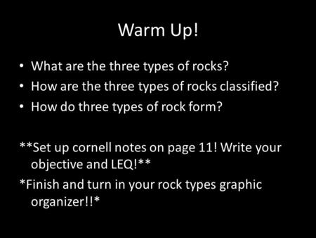 Warm Up! What are the three types of rocks? How are the three types of rocks classified? How do three types of rock form? **Set up cornell notes on page.