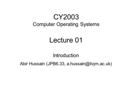 CY2003 Computer Operating Systems Lecture 01 Introduction Abir Hussain (JPB6.33,