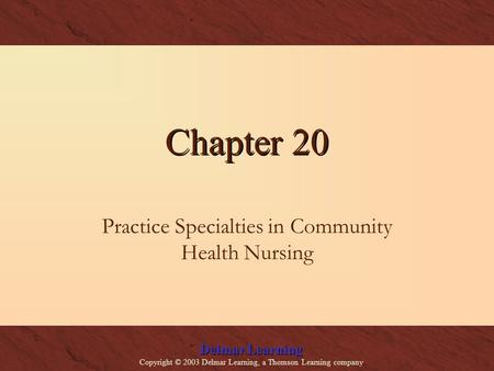 Delmar Learning Copyright © 2003 Delmar Learning, a Thomson Learning company Chapter 20 Practice Specialties in Community Health Nursing.