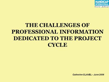 THE CHALLENGES OF PROFESSIONAL INFORMATION DEDICATED TO THE PROJECT CYCLE Catherine CLAVEL – June 2006.