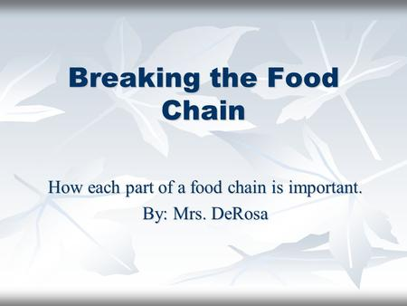 Breaking the Food Chain How each part of a food chain is important. By: Mrs. DeRosa.