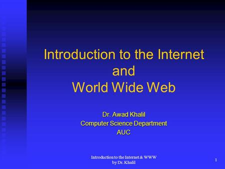 Introduction to the Internet & WWW by Dr. Khalil 1 Introduction to the Internet and <strong>World</strong> <strong>Wide</strong> <strong>Web</strong> Dr. Awad Khalil Computer Science Department AUC.