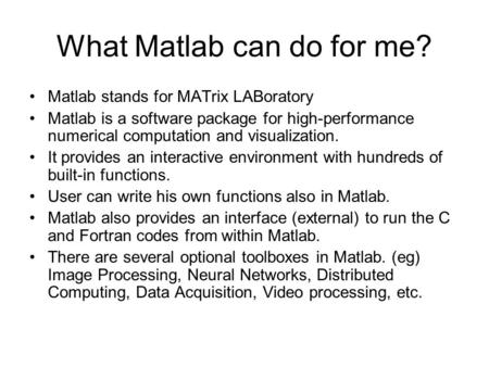What <strong>Matlab</strong> can do for me? <strong>Matlab</strong> stands for MATrix LABoratory <strong>Matlab</strong> is a software package for high-performance numerical computation and visualization.