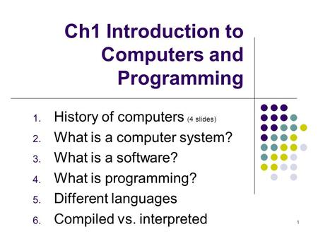 Ch1 Introduction to Computers and Programming 1. History of computers (4 slides) 2. What is a computer system? 3. What is a software? 4. What is programming?