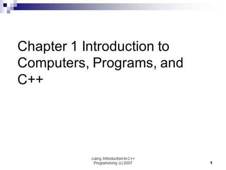 Liang, Introduction to C++ Programming, (c) 20071 Chapter 1 Introduction to Computers, Programs, and C++