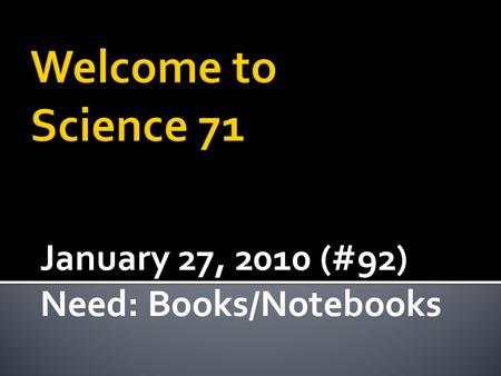 January 27, 2010 (#92) Need: Books/Notebooks.  Continue to Build a better understanding of Electric and Magnetic Field behaviors  Connection between.