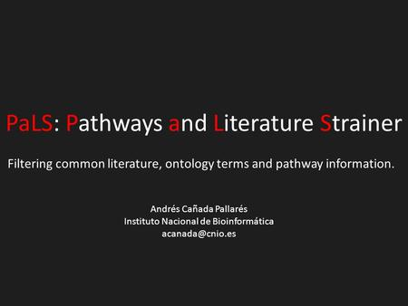 PaLS: Pathways and Literature Strainer Filtering common literature, ontology terms and pathway information. Andrés Cañada Pallarés Instituto Nacional de.