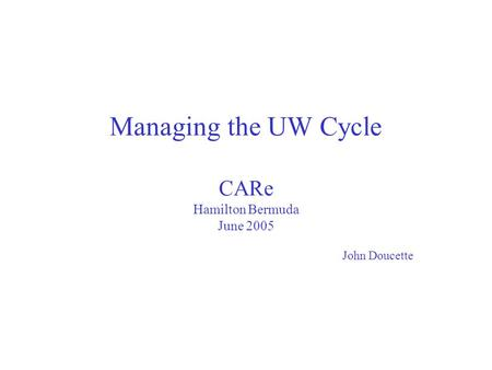 Managing the UW Cycle CARe Hamilton Bermuda June 2005 John Doucette.