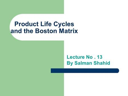 Product Life Cycles and the Boston Matrix Lecture No. 13 By Salman Shahid.